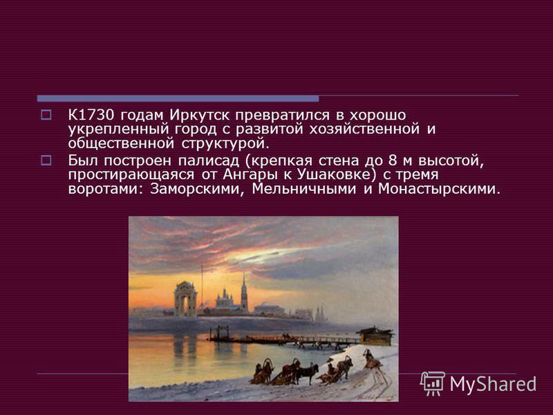 К1730 годам Иркутск превратился в хорошо укрепленный город с развитой хозяйственной и общественной структурой. Был построен палисад (крепкая стена до 8 м высотой, простирающаяся от Ангары к Ушаковке) с тремя воротами: Заморскими, Мельничными и Монаст