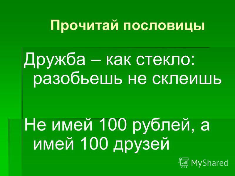 Прочитай пословицы Дружба – как стекло: разобьешь не склеишь Не имей 100 рублей, а имей 100 друзей
