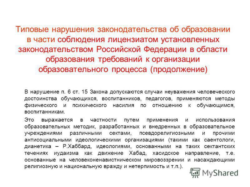 Типовые нарушения законодательства об образовании в части соблюдения лицензиатом установленных законодательством Российской Федерации в области образования требований к организации образовательного процесса (продолжение) В нарушение п. 6 ст. 15 Закон