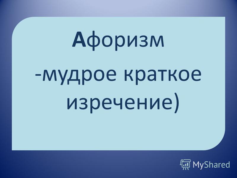 Афоризм -мудрое краткое изречение)