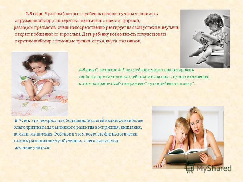 2-3 года. Чудесный возраст - ребенок начинает учиться понимать окружающий мир, с интересом знакомится с цветом, формой, размером предметов, очень непосредственно реагирует на свои успехи и неудачи, открыт к общению со взрослым. Дать ребенку возможнос