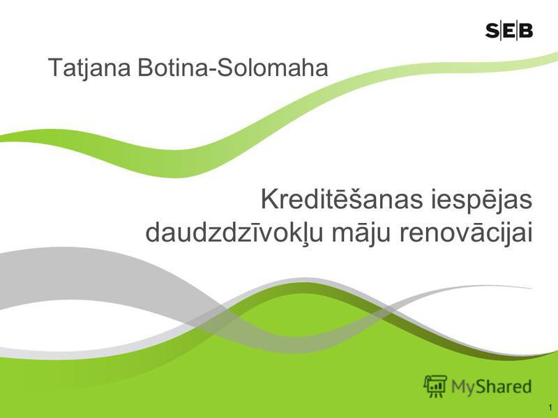 1 Kreditēšanas iespējas daudzdzīvokļu māju renovācijai Tatjana Botina-Solomaha