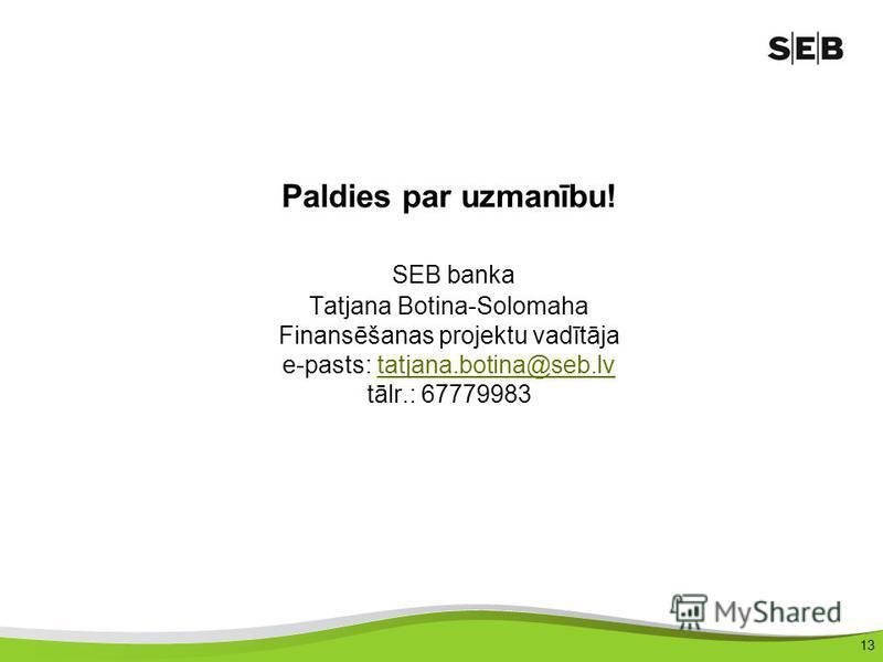 13 Paldies par uzmanību! SEB banka Tatjana Botina-Solomaha Finansēšanas projektu vadītāja e-pasts: tatjana.botina@seb.lv tālr.: 67779983tatjana.botina@seb.lv