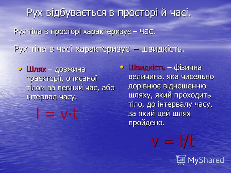 Рух відбувається в просторі й часі. Рух тіла в просторі характеризує – час. Рух тіла в часі характеризує – швидкість. Рух відбувається в просторі й часі. Рух тіла в просторі характеризує – час. Рух тіла в часі характеризує – швидкість. Шлях – довжина