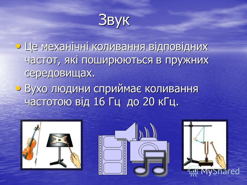Звук Це механічні коливання відповідних частот, які поширюються в пружних середовищах. Це механічні коливання відповідних частот, які поширюються в пружних середовищах. Вухо людини сприймає коливання частотою від 16 Гц до 20 кГц. Вухо людини сприймає