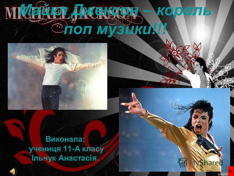 Майкл Джексон – король поп музики!!! Виконала: учениця 11-А класу Ільчук Анастасія.