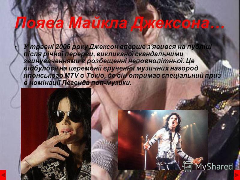 Поява Майкла Джексона… У травні 2006 року Джексон вперше з'явився на публіці після річної перерви, викликаної скандальними звинуваченнями в розбещенні неповнолітньої. Це відбулося на церемонії вручення музичних нагород японського MTV в Токіо, де він