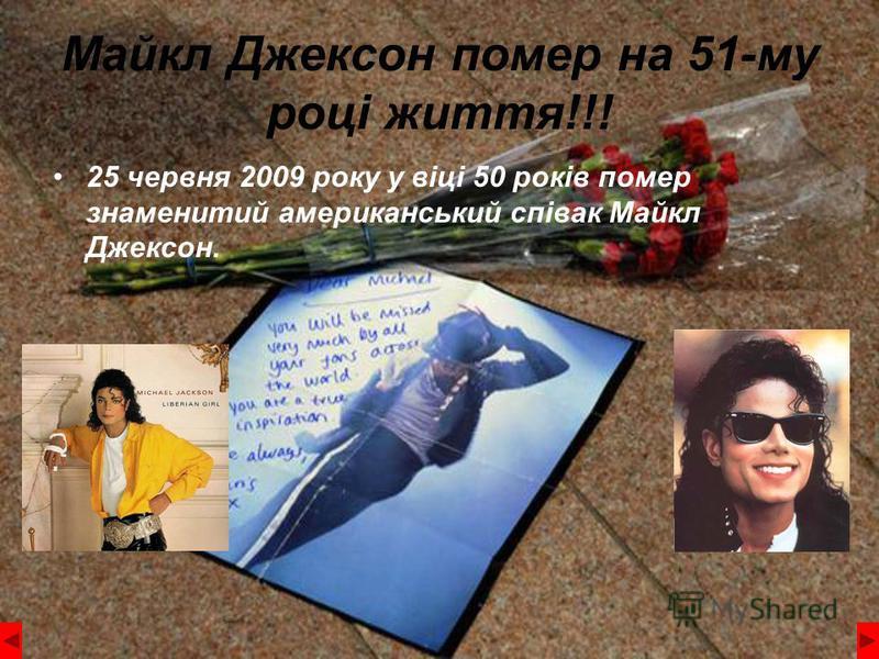 Майкл Джексон помер на 51-му році життя!!! 25 червня 2009 року у віці 50 років помер знаменитий американський співак Майкл Джексон.