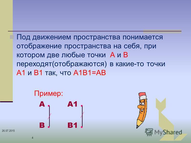 26.07.2015 4 Пример: А. А1. В. В1. Под движением пространства понимается отображение пространства на себя, при котором две любые точки А и В переходят(отображаются) в какие-то точки А1 и В1 так, что А1В1=АВ