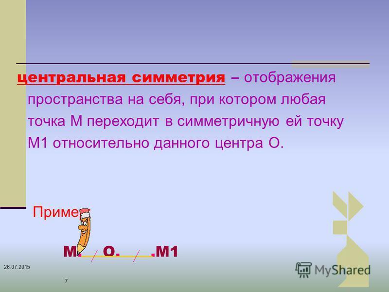 26.07.2015 7 Пример: М. О..М1 центральная симметрия – отображения пространства на себя, при котором любая точка М переходит в симметричную ей точку М1 относительно данного центра О.