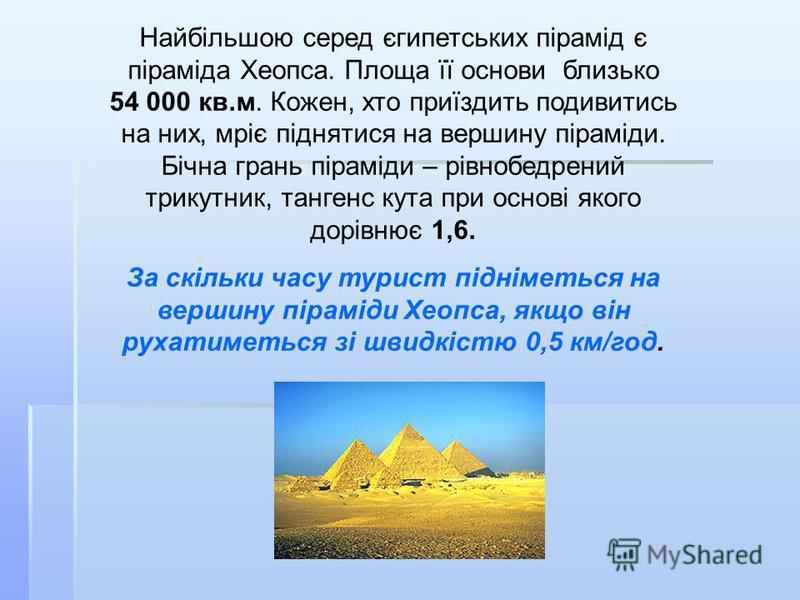 Найбільшою серед єгипетських пірамід є піраміда Хеопса. Площа її основи близько 54 000 кв.м. Кожен, хто приїздить подивитись на них, мріє піднятися на вершину піраміди. Бічна грань піраміди – рівнобедрений трикутник, тангенс кута при основі якого дор