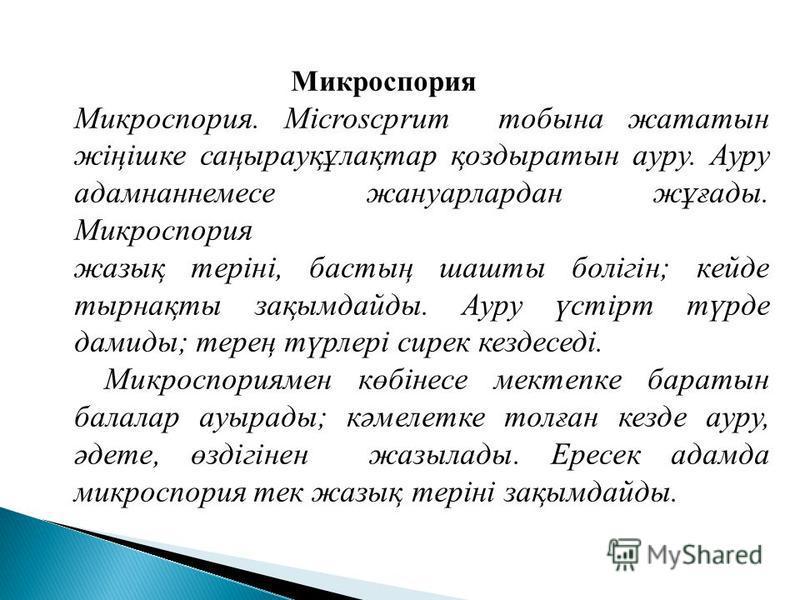 Микроспория Микроспория. Microscprum тобина жататын жіңішке саңырауқұлақтар қоздыратын ауру. Ауру адамнаннемсе жануарлардан жұғады. Микроспория жазық теріні, бастың шахты болігін; кейде тырнақты зақымдайды. Ауру үстірт түрде демиды; терең түрлері сир