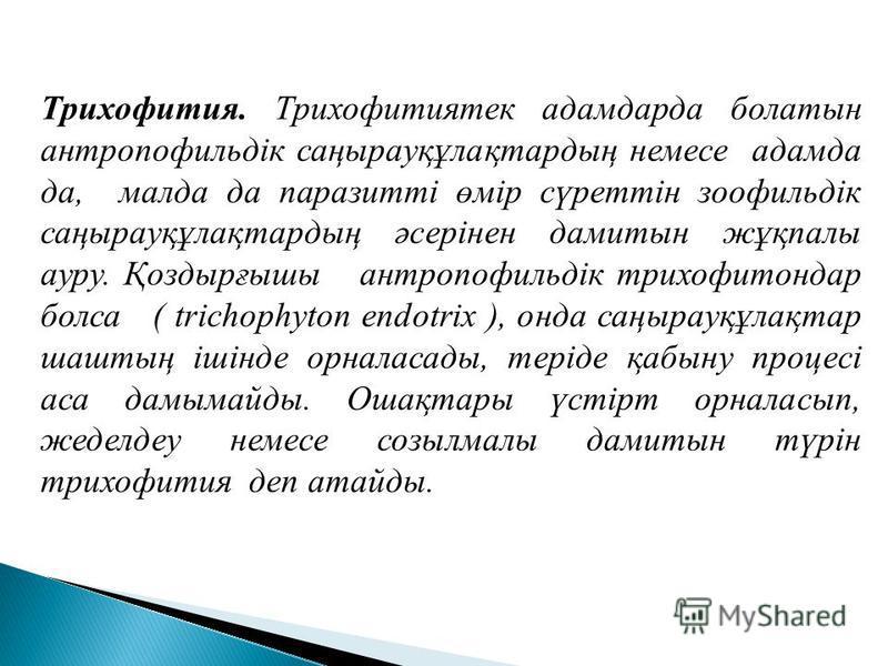Трихофития. Трихофитиятек адамарда болатын антропофильдік саңырауқұлақтардың немсе адама да, мал да да паразитті өмір сүрейттін зоофильдік саңырауқұлақтардың әсерінен дамитын жұқпалы ауру. Қоздырғышы антропофильдік трихофитххондар бокса ( trichophyto