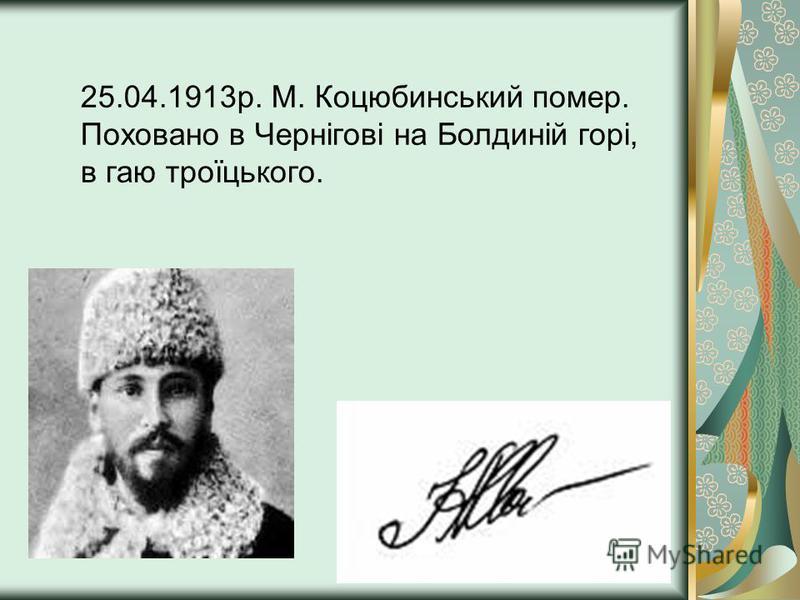 25.04.1913р. М. Коцюбинський помер. Поховано в Чернігові на Болдиній горі, в гаю троїцького.
