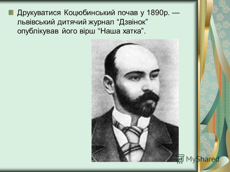 Друкуватися Коцюбинський почав у 1890р. львівський дитячий журнал Дзвінок опублікував його вірш Наша хатка.