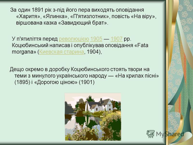 За один 1891 рік з-під його пера виходять оповідання «Харитя», «Ялинка», «П'ятизлотник», повість «На віру», віршована казка «Завидющий брат». У п'ятиліття перед революцією 1905 1907 рр. Коцюбинський написав і опублікував оповідання «Fata morgana» (Ки