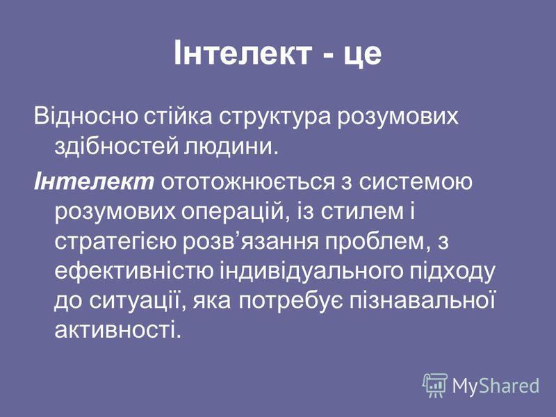 Інтелект - це Відносно стійка структура розумових здібностей людини. Інтелект ототожнюється з системою розумових операцій, із стилем і стратегією розвязання проблем, з ефективністю індивідуального підходу до ситуації, яка потребує пізнавальної активн