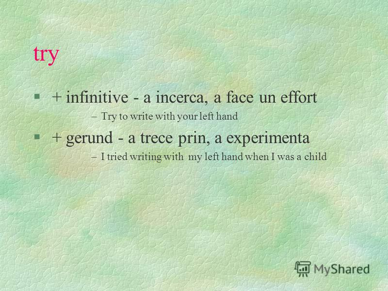 Continue, dread, fear, intend, neglect § + infinitive - frecvent in vorbire si in exprimarea familiara –I need to spend the holidays there § + gerund - limba literara –I intend spending my holiday there