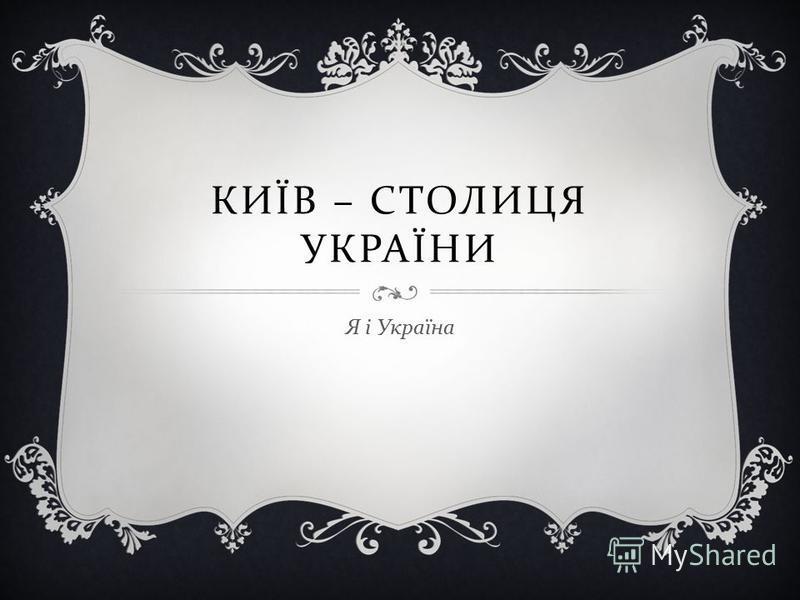 КИЇВ – СТОЛИЦЯ УКРАЇНИ Я і Україна