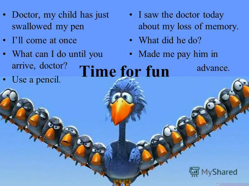 Time for fun Doctor, my child has just swallowed my pen Ill come at once What can I do until you arrive, doctor? Use a pencil. I saw the doctor today about my loss of memory. What did he do? Made me pay him in advance.