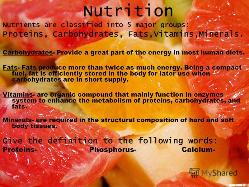 Nutrition Nutrients are classified into 5 major groups: Proteins, Carbohydrates, Fats,Vitamins,Minerals. Carbohydrates- Provide a great part of the energy in most human diets. Fats- Fats produce more than twice as much energy. Being a compact fuel, f