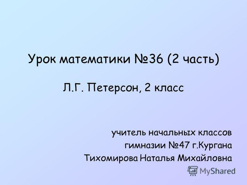 Урок математики 36 (2 часть) Л.Г. Петерсон, 2 класс учитель начальных классов гимназии 47 г.Кургана Тихомирова Наталья Михайловна