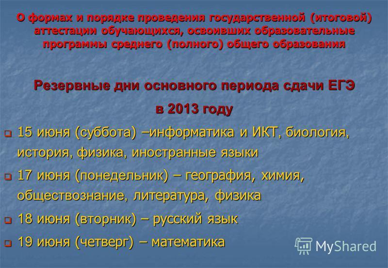 О формах и порядке проведения государственной (итоговой) аттестации обучающихся, освоивших образовательные программы среднего (полного) общего образования Резервные дни основного периода сдачи ЕГЭ в 2013 году 1 5 июня ( суббота ) –информатика и ИКТ,
