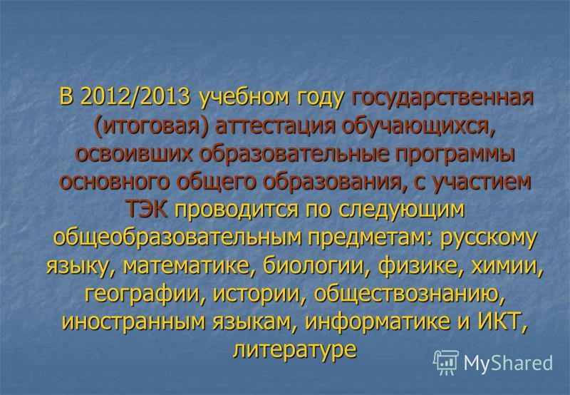 В 201 2 /201 3 учебном году государственная (итоговая) аттестация обучающихся, освоивших образовательные программы основного общего образования, с участием ТЭК проводится по следующим общеобразовательным предметам: русскому языку, математике, биологи