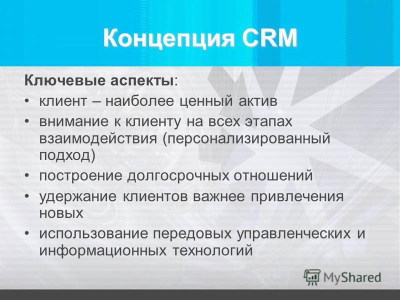 Концепция CRM Ключевые аспекты: клиент – наиболее ценный актив внимание к клиенту на всех этапах взаимодействия (персонализированный подход) построение долгосрочных отношений удержание клиентов важнее привлечения новых использование передовых управле