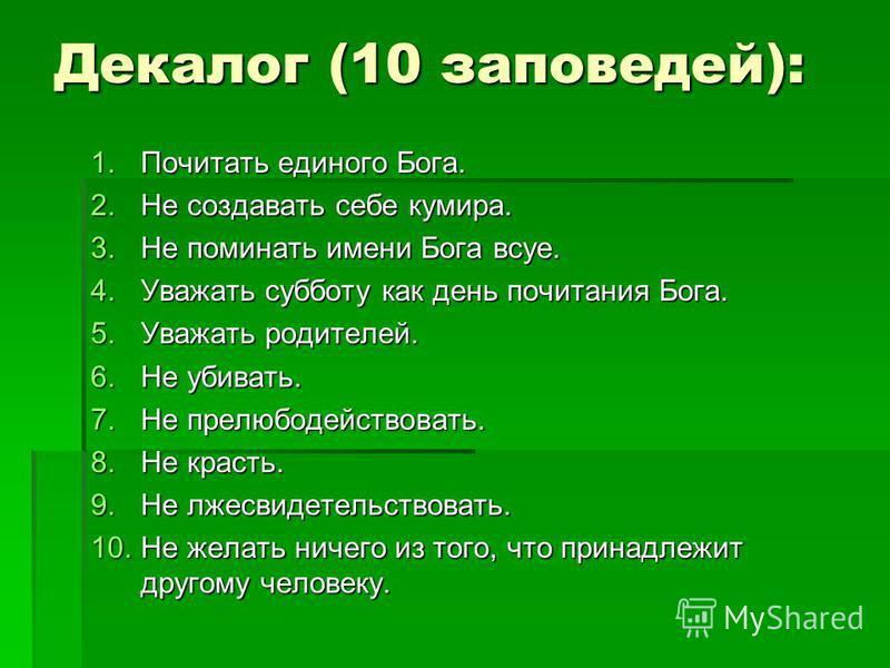 Декалог (10 заповедей): 1. Почитать единого Бога. 2. Не создавать себе кумира. 3. Не поминать имени Бога всуе. 4. Уважать субботу как день почитания Бога. 5. Уважать родителей. 6. Не убивать. 7. Не прелюбодействовать. 8. Не красть. 9. Не лжесвидетель