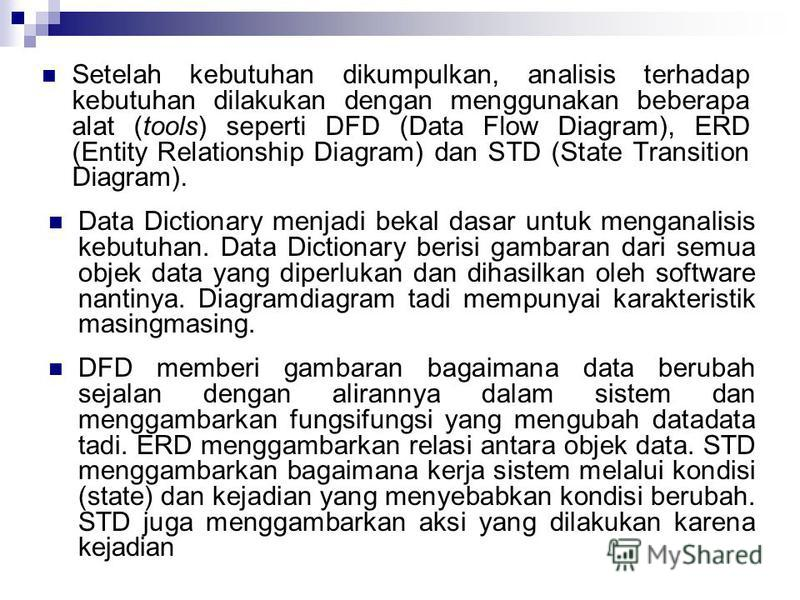 Setelah kebutuhan dikumpulkan, analisis terhadap kebutuhan dilakukan dengan menggunakan beberapa alat (tools) seperti DFD (Data Flow Diagram), ERD (Entity Relationship Diagram) dan STD (State Transition Diagram). Data Dictionary menjadi bekal dasar u