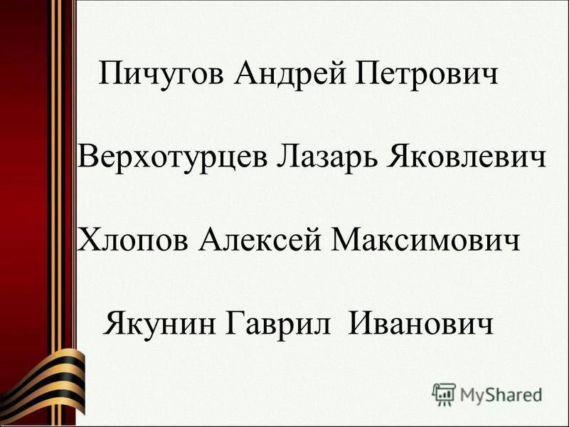 Пичугов Андрей Петрович Верхотурцев Лазарь Яковлевич Хлопов Алексей Максимович Якунин Гаврил Иванович
