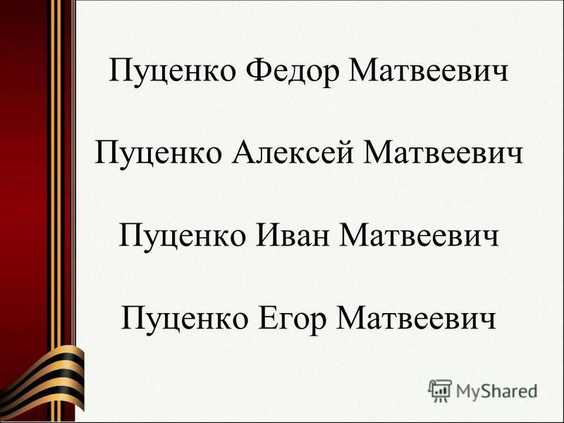 Пуценко Федор Матвеевич Пуценко Алексей Матвеевич Пуценко Иван Матвеевич Пуценко Егор Матвеевич