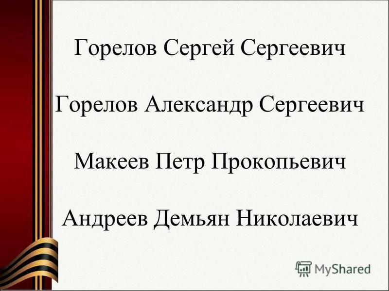 Горелов Сергей Сергеевич Горелов Александр Сергеевич Макеев Петр Прокопьевич Андреев Демьян Николаевич