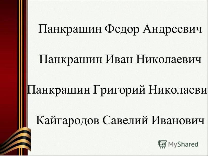 Панкрашин Федор Андреевич Панкрашин Иван Николаевич Панкрашин Григорий Николаевич Кайгародов Савелий Иванович