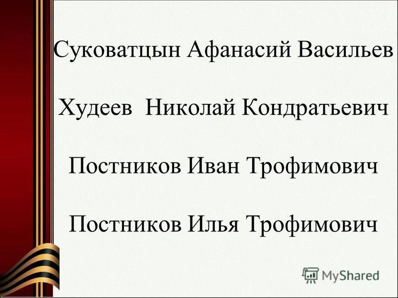 Суковатцын Афанасий Васильев Худеев Николай Кондратьевич Постников Иван Трофимович Постников Илья Трофимович