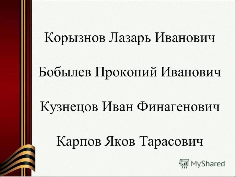 Корызнов Лазарь Иванович Бобылев Прокопий Иванович Кузнецов Иван Финагенович Карпов Яков Тарасович