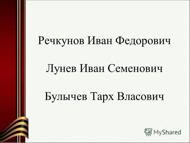 Речкунов Иван Федорович Лунев Иван Семенович Булычев Тарх Власович