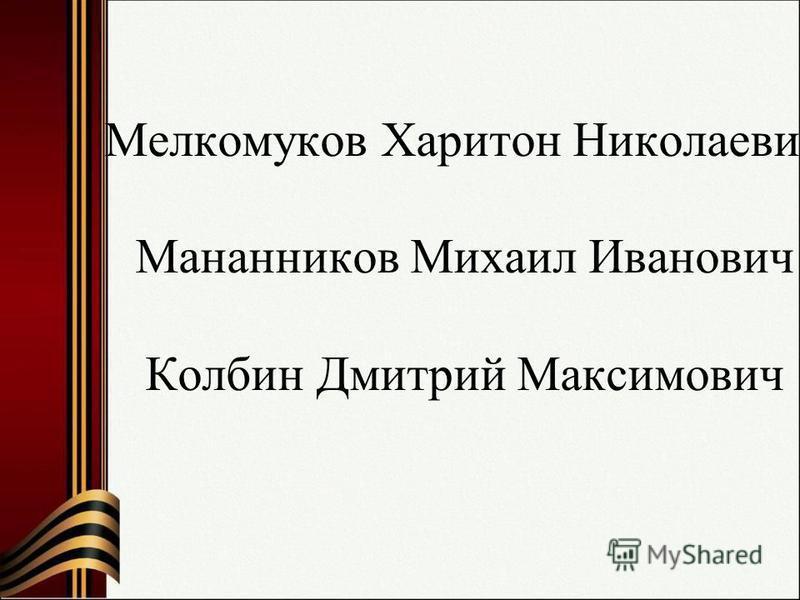 Мелкомуков Харитон Николаевич Мананников Михаил Иванович Колбин Дмитрий Максимович