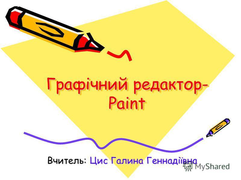 Графічний редактор- Paint Вчитель: Цис Галина Геннадіївна