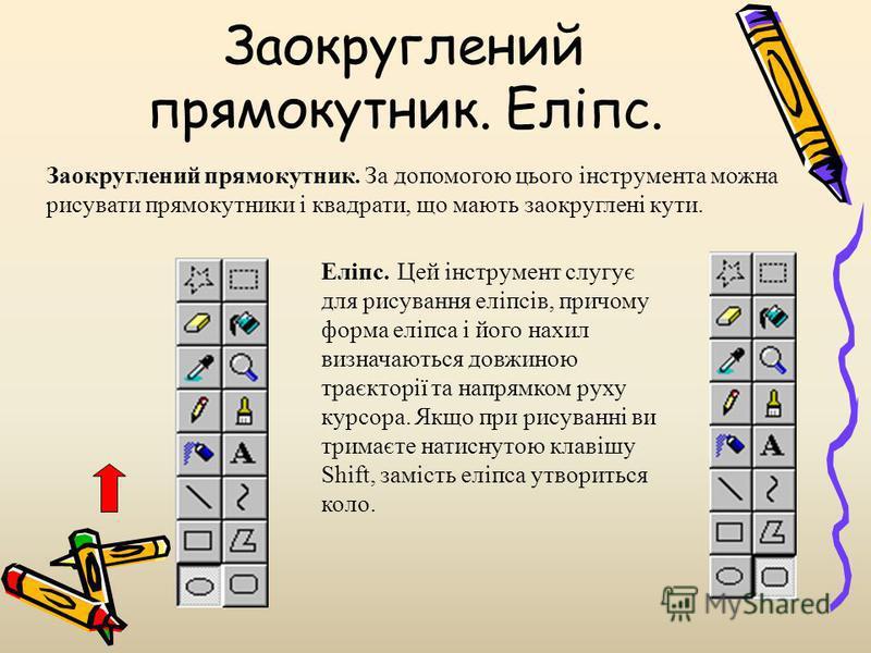 Заокруглений прямокутник. Еліпс. Заокруглений прямокутник. За допомогою цього інструмента можна рисувати прямокутники і квадрати, що мають заокруглені кути. Еліпс. Цей інструмент слугує для рисування еліпсів, причому форма еліпса і його нахил визнача