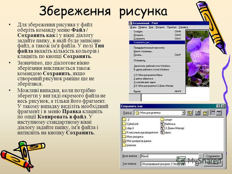 Збереження рисунка Для збереження рисунка у файл оберіть команду меню Файл / Сохранить как і у вікні діалогу задайте папку, в якій буде записано файл, а також ім'я файла. У полі Тип файла вкажіть кількість кольорів і клацніть по кнопці Сохранить. Заз