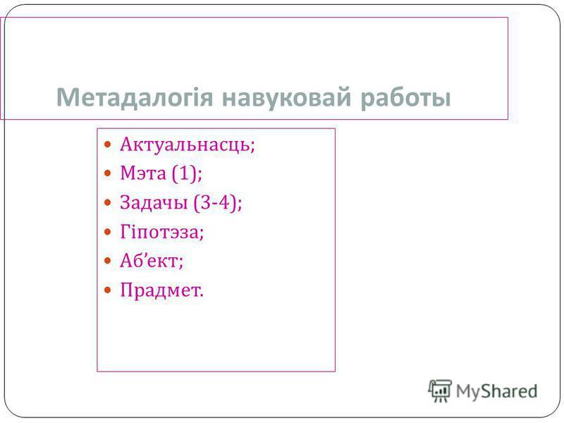 Актуальнасць ; Мэта (1); Задачы (3-4); Гіпотэза ; Аб ект ; Прадмет. Метадалогія навуковай работы
