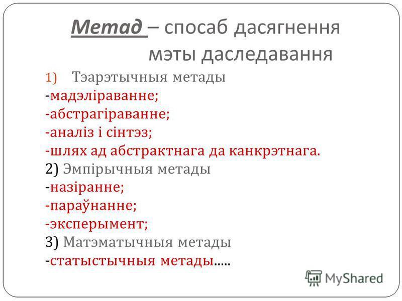 Метад – спосаб дасягнення мэты даследавання 1) Тэарэтычныя метады - мадэліраванне ; - абстрагіраванне ; - аналіз і сінтэз ; - шлях ад абстрактнага да канкрэтнага. 2) Эмпірычныя метады - назіранне ; - параўнанне ; - эксперымент ; 3) Матэматычныя метад