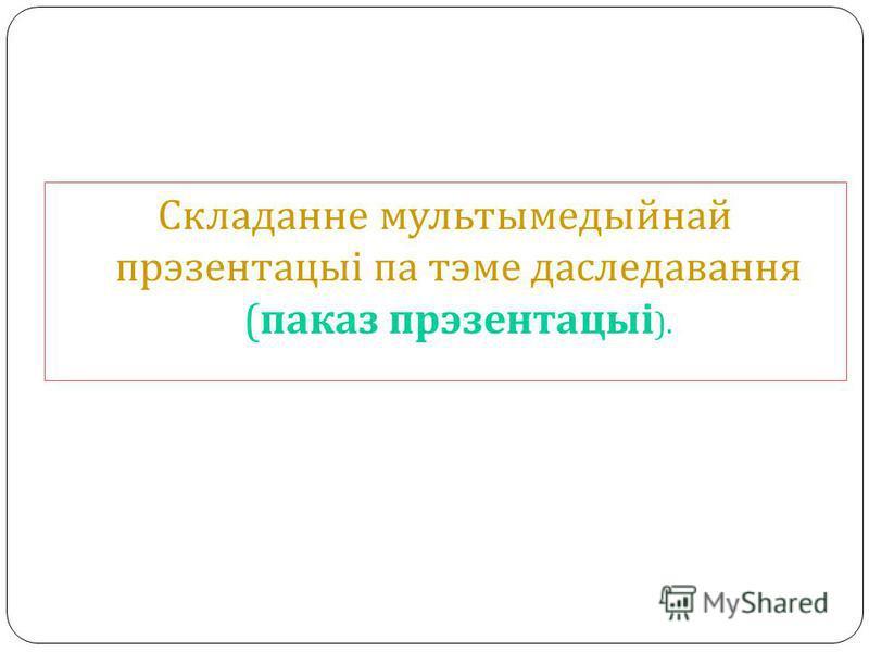 Складанне мультымедыйнай прэзентацыі па тэме даследавання ( паказ прэзентацыі ).