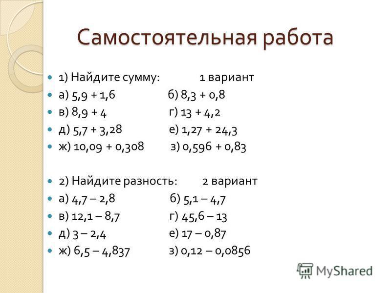 Самостоятельная работа 1) Найдите сумму :1 вариант а ) 5,9 + 1,6 б ) 8,3 + 0,8 в ) 8,9 + 4 г ) 13 + 4,2 д ) 5,7 + 3,28 е ) 1,27 + 24,3 ж ) 10,09 + 0,308 з ) 0,596 + 0,83 2) Найдите разность : 2 вариант а ) 4,7 – 2,8 б ) 5,1 – 4,7 в ) 12,1 – 8,7 г ) 4