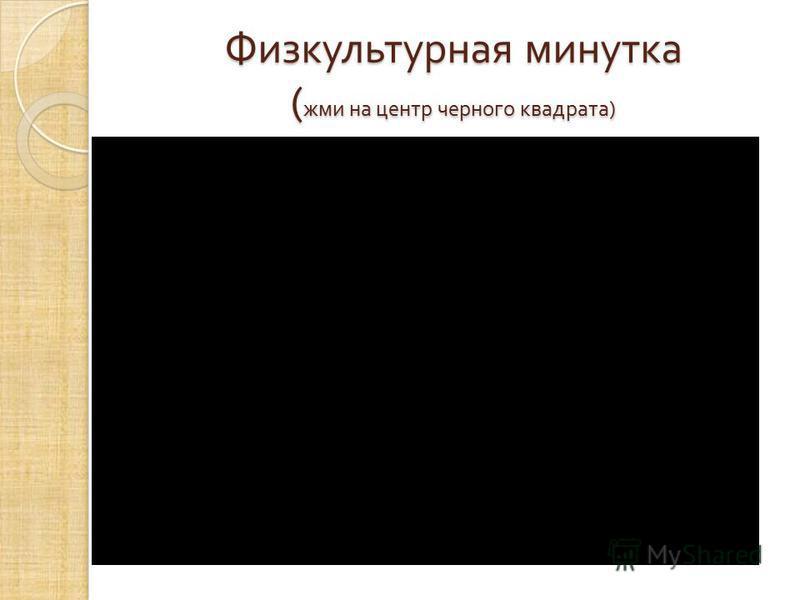 Физкультурная минутка ( жми на центр черного квадрата )