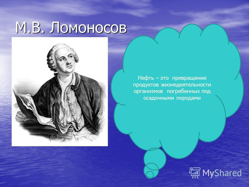 М.В. Ломоносов Нефть – это превращение продуктов жизнедеятельности организмов погребенных под осадочными породами