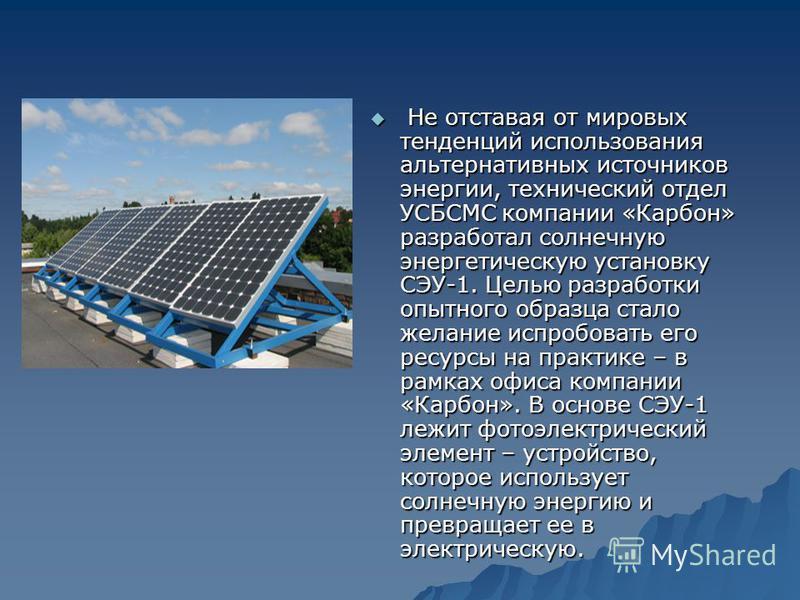Не отставая от мировых тенденций использования альтернативных источников энергии, технический отдел УСБСМС компании «Карбон» разработал солнечную энергетическую установку СЭУ-1. Целью разработки опытного образца стало желание испробовать его ресурсы