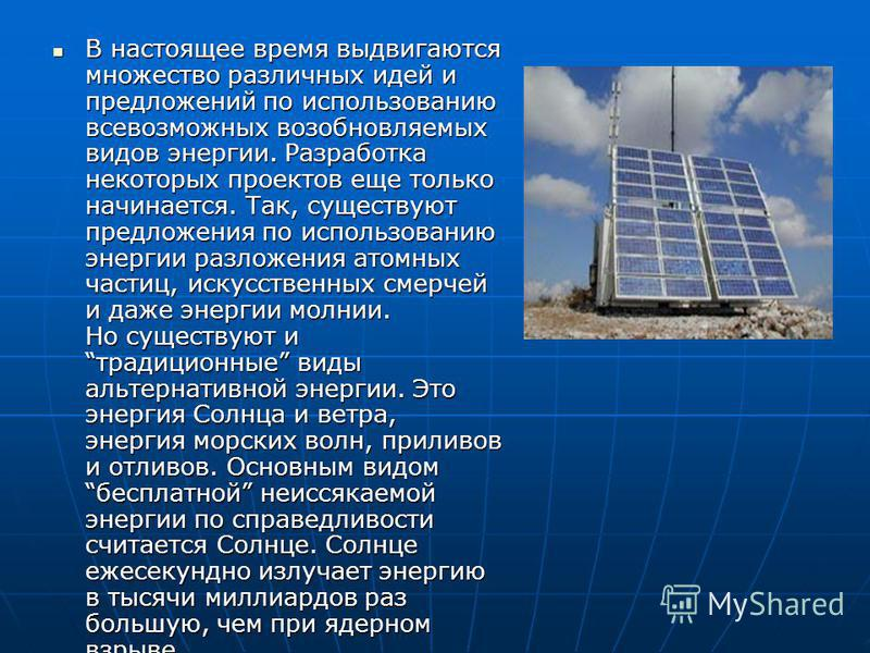 В настоящее время выдвигаются множество различных идей и предложений по использованию всевозможных возобновляемых видов энергии. Разработка некоторых проектов еще только начинается. Так, существуют предложения по использованию энергии разложения атом